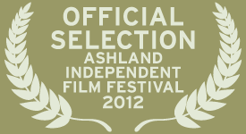 Official Selection, Ashland Independent Film Festival 2012